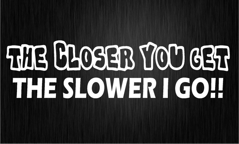 WHITE   THE CLOSER YOU GET THE SLOWER I GO   Car sticker decal vinyl